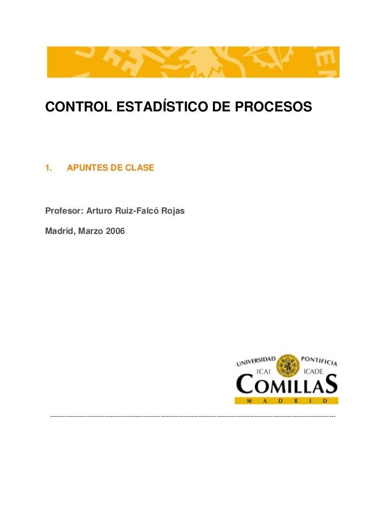CONTROL ESTADÍSTICO DE PROCESOS1.       APUNTES DE CLASEProfesor: Arturo Ruiz-Falcó RojasMadrid, Marzo 2006 --------------...