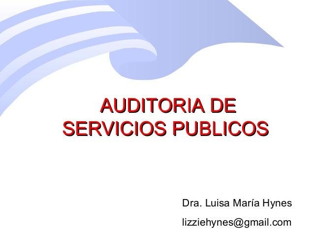 AUDITORIA DEAUDITORIA DE SERVICIOS PUBLICOSSERVICIOS PUBLICOS Dra. Luisa María Hynes lizziehynes@gmail.com