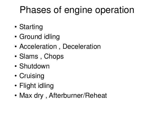 Phases of engine operation • Starting • Ground idling • Acceleration , Deceleration • Slams , Chops • Shutdown • Cruising ...