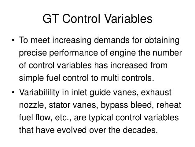GT Control Variables • To meet increasing demands for obtaining precise performance of engine the number of control variab...