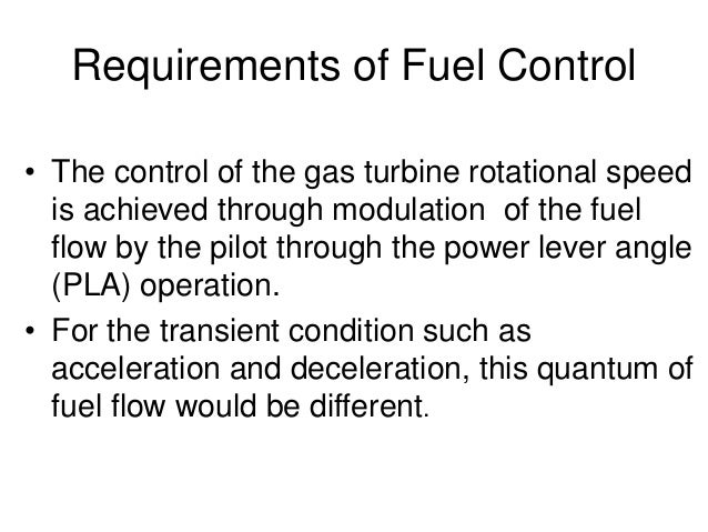Requirements of Fuel Control • The control of the gas turbine rotational speed is achieved through modulation of the fuel ...
