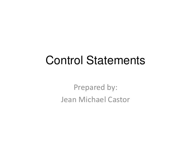Control Statements Prepared by: Jean Michael Castor