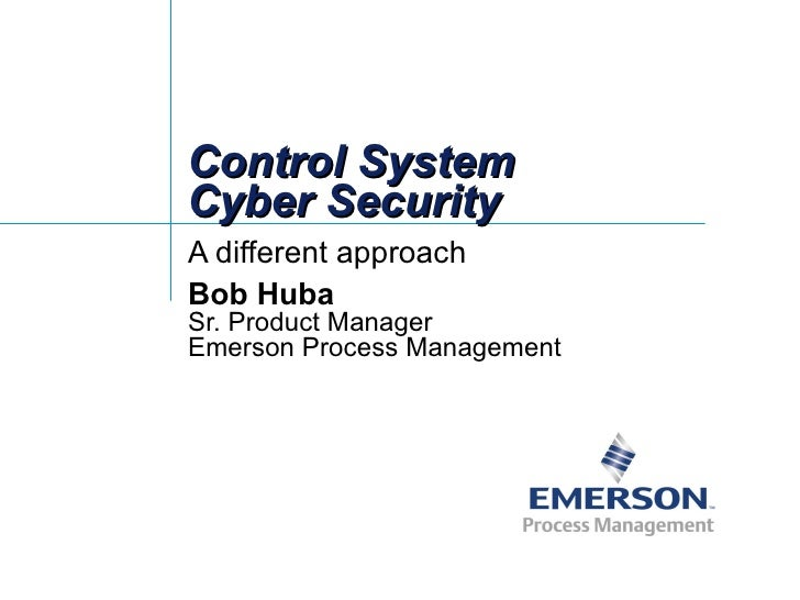Control System Cyber Security A different approach Bob Huba Sr. Product Manager Emerson Process Management