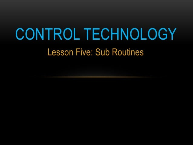 CONTROL TECHNOLOGY   Lesson Five: Sub Routines