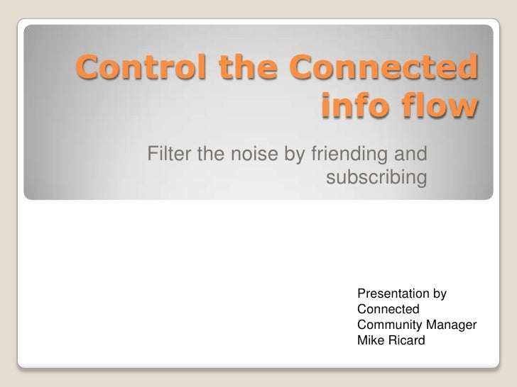 Control the Connected info flow<br />Filter the noise by friending and subscribing <br />Presentation byConnected Communit...
