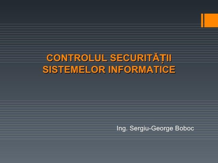 CONTROLUL SECURITĂȚIISISTEMELOR INFORMATICE            Ing. Sergiu-George Boboc