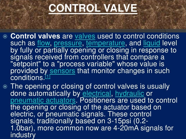 CONTROL VALVE Control valves are valves used to control conditions  such as flow, pressure, temperature, and liquid level...