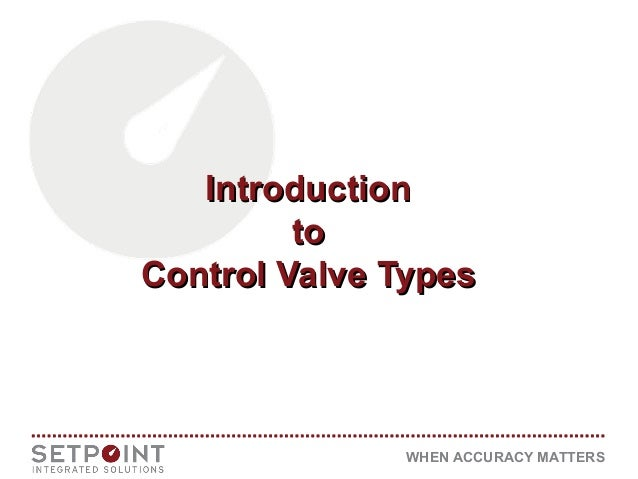 WHEN ACCURACY MATTERS IntroductionIntroduction toto Control Valve TypesControl Valve Types