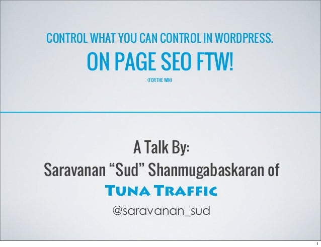 """CONTROL WHAT YOU CAN CONTROL IN WORDPRESS. ON PAGE SEO FTW! (FOR THE WIN) A Talk By: Saravanan """"Sud"""" Shanmugabaskaran of T..."""