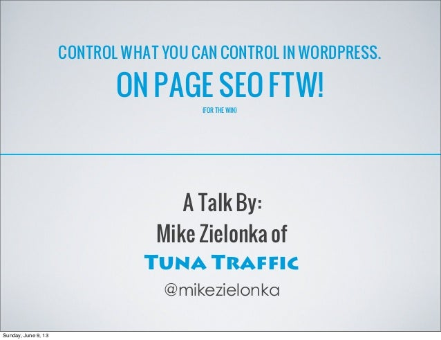 CONTROL WHAT YOU CAN CONTROL IN WORDPRESS.ON PAGE SEO FTW!(FOR THE WIN)A Talk By:Mike Zielonka ofTuna Traffic@mikezielonka...