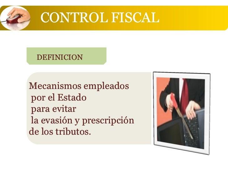 CONTROL FISCAL DEFINICIONMecanismos empleadospor el Estadopara evitarla evasión y prescripciónde los tributos.