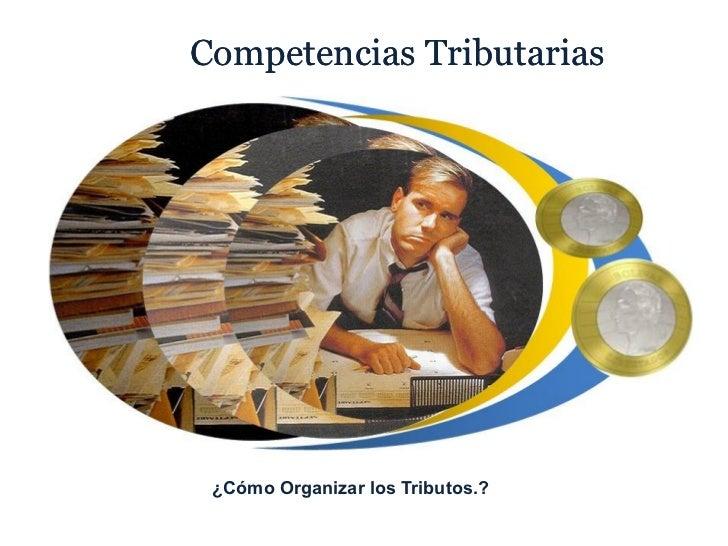Competencias Tributarias ¿Cómo Organizar los Tributos.?