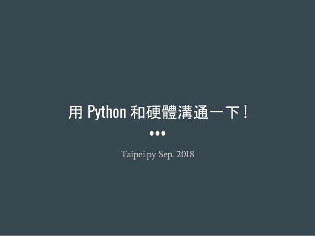 用 Python 和硬體溝通一下 ! Taipei.py Sep. 2018