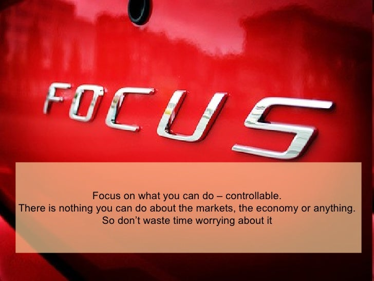 Focus on what you can do – controllable.  There is nothing you can do about the markets, the economy or anything.  So don'...