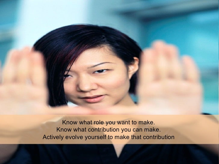 Know what role you want to make.  Know what contribution you can make.  Actively evolve yourself to make that contribution