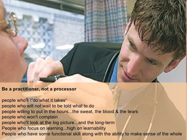"""Be a practitioner, not a processor   people who'll """"do what it takes""""  people who will not wait to be told what to do..."""
