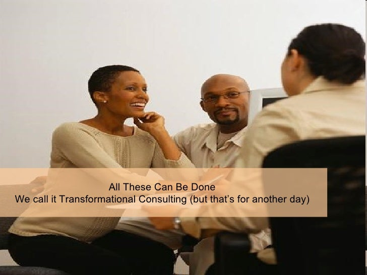 All These Can Be Done  We call it Transformational Consulting (but that's for another day)
