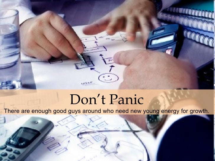 Don't Panic   There are enough good guys around who need new young energy for growth.