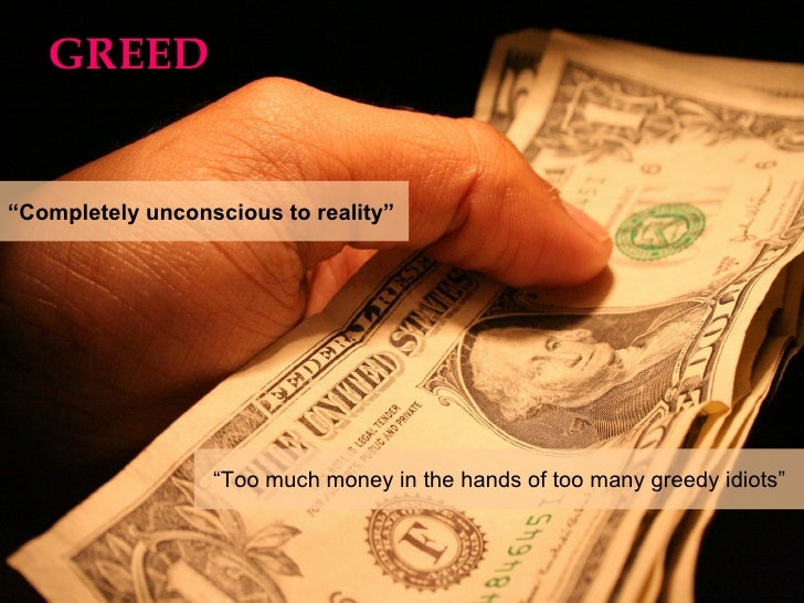 """GREED """" Completely unconscious to reality""""  """" Too much money in the hands of too many greedy idiots"""""""