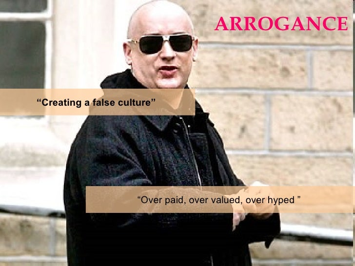 """ARROGANCE """" Creating a false culture""""  """" Over paid, over valued, over hyped """""""