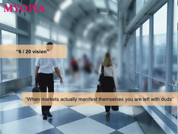 """MYOPIA  """" 6 / 20 vision""""  """" When markets actually manifest themselves you are left with duds"""""""