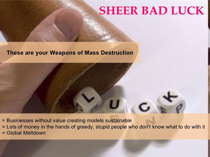 SHEER BAD LUCK = Businesses without value creating models sustainable  = Lots of money in the hands of greedy, stupid peop...