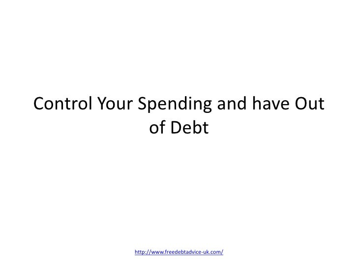 Control Your Spending and have Out of Debt<br />http://www.freedebtadvice-uk.com/<br />