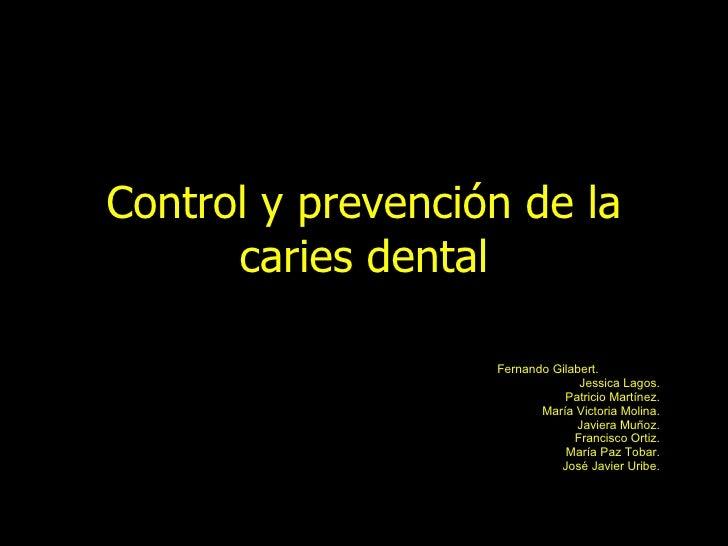 Control y prevención de la caries dental Fernando Gilabert.  Jessica Lagos. Patricio Martínez. María Victoria Molina. Javi...