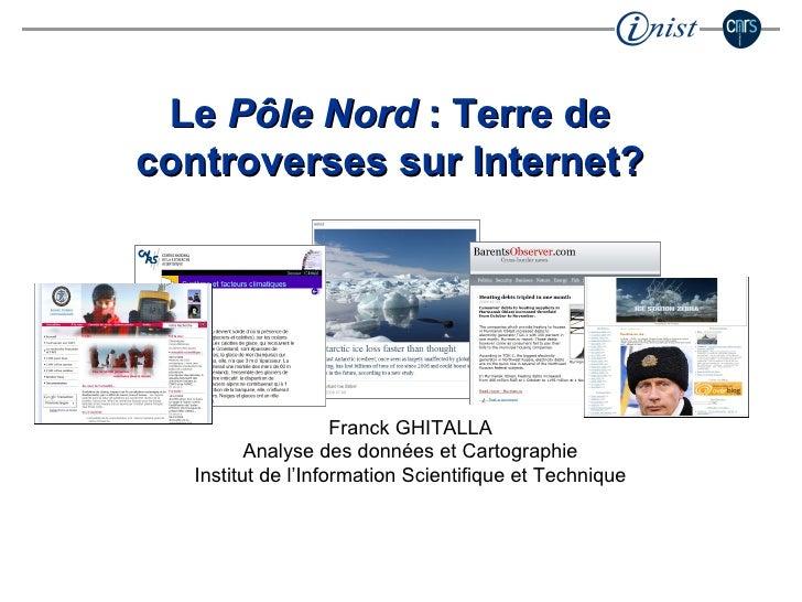 Le  Pôle Nord  : Terre de controverses sur Internet? Franck GHITALLA Analyse des données et Cartographie Institut de l'Inf...