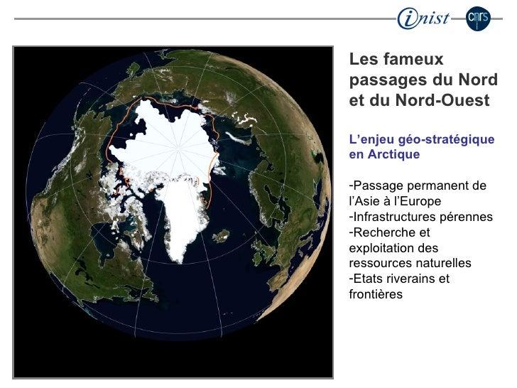 <ul><li>Les fameux passages du Nord et du Nord-Ouest </li></ul><ul><li>L'enjeu géo-stratégique en Arctique </li></ul><ul><...