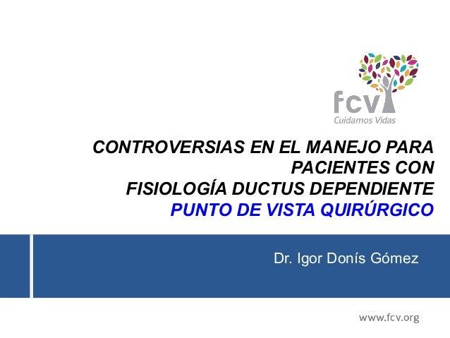 CONTROVERSIAS EN EL MANEJO PARA PACIENTES CON FISIOLOGÍA DUCTUS DEPENDIENTE PUNTO DE VISTA QUIRÚRGICO Dr. Igor Donís Gómez