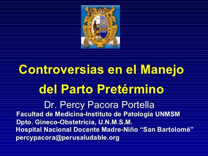 Controversias en el Manejo del Parto Pretérmino Dr. Percy Pacora Portella Facultad de Medicina-Instituto de Patologia UNMS...
