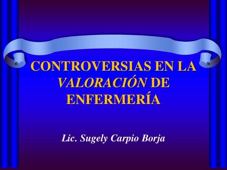 CONTROVERSIAS EN LA VALORACIÓN DE ENFERMERÍA<br />Lic. Sugely Carpio Borja<br />
