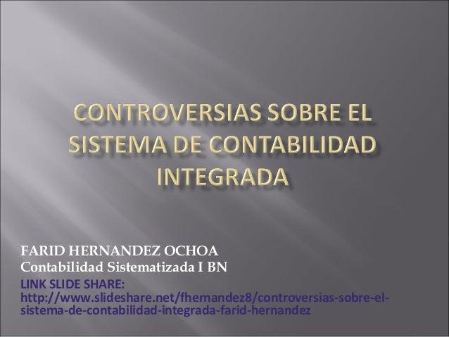 FARID HERNANDEZ OCHOA Contabilidad Sistematizada I BN LINK SLIDE SHARE: http://www.slideshare.net/fhernandez8/controversia...
