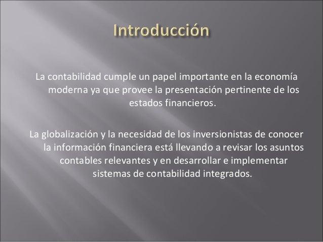 La contabilidad cumple un papel importante en la economía moderna ya que provee la presentación pertinente de los estados ...