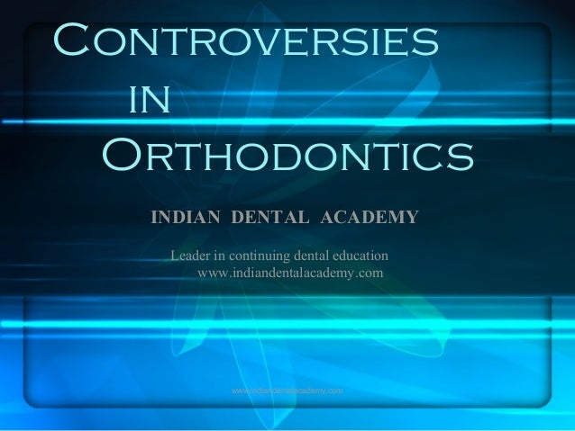 Controversies in Orthodontics INDIAN DENTAL ACADEMY Leader in continuing dental education www.indiandentalacademy.com www....