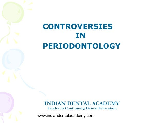 CONTROVERSIES        IN  PERIODONTOLOGY   INDIAN DENTAL ACADEMY    Leader in Continuing Dental Educationwww.indiandentalac...