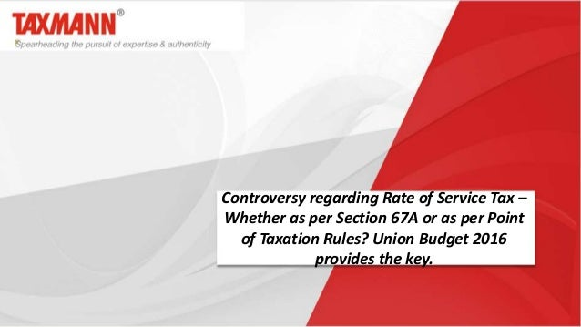 Controversy regarding Rate of Service Tax – Whether as per Section 67A or as per Point of Taxation Rules? Union Budget 201...