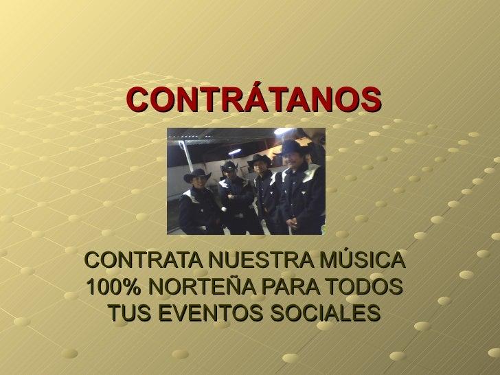 CONTRÁTANOS    CONTRATA NUESTRA MÚSICA 100% NORTEÑA PARA TODOS   TUS EVENTOS SOCIALES