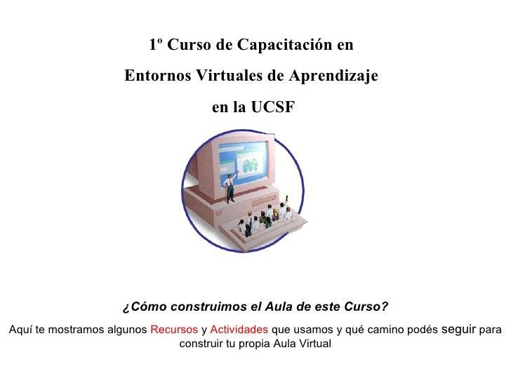 1º Curso de Capacitación en  Entornos Virtuales de Aprendizaje  en la UCSF ¿Cómo construimos el Aula de este Curso? Aquí t...
