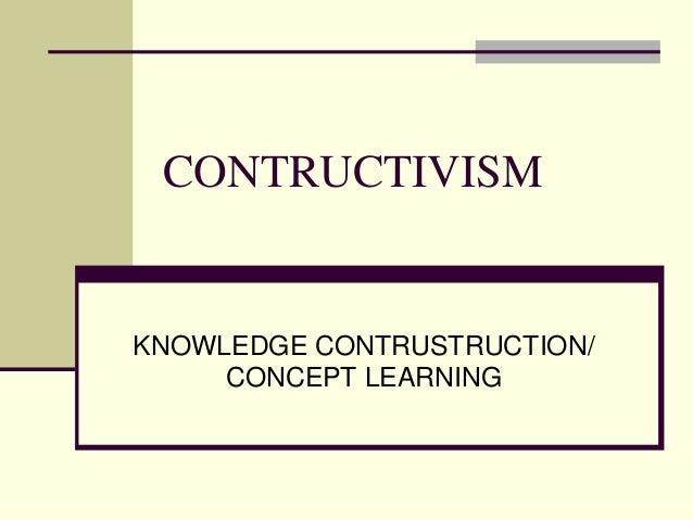 CONTRUCTIVISMKNOWLEDGE CONTRUSTRUCTION/     CONCEPT LEARNING