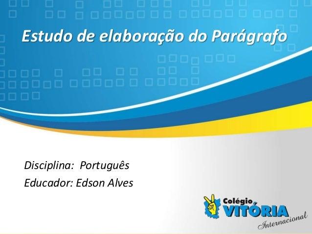 Crateús/CE Estudo de elaboração do Parágrafo Disciplina: Português Educador: Edson Alves