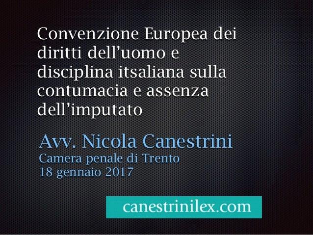Convenzione Europea dei diritti dell'uomo e disciplina itsaliana sulla contumacia e assenza dell'imputato Avv. Nicola Cane...