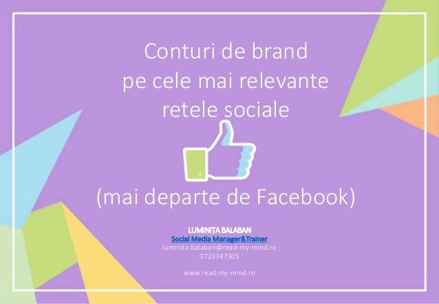 Conturi de brand pe cele mai relevante retele sociale (mai departe de Facebook) LUMINIȚA BALABAN Social Media Manager&Trai...