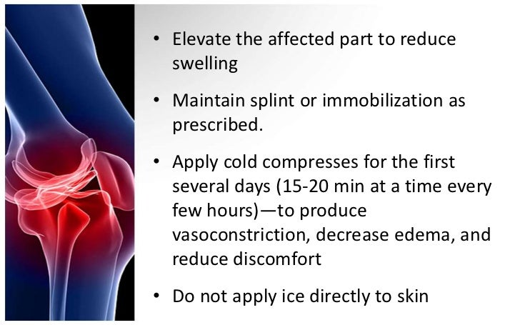 • Elevate the affected part to reduce  swelling• Maintain splint or immobilization as  prescribed.• Apply cold compresses ...