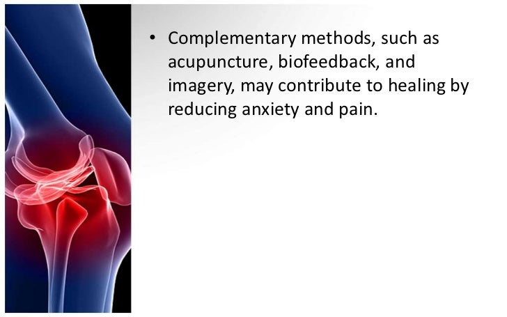 • Complementary methods, such as  acupuncture, biofeedback, and  imagery, may contribute to healing by  reducing anxiety a...