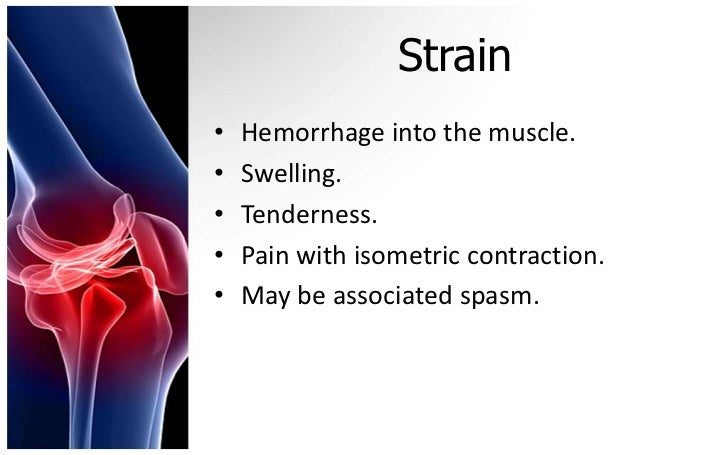Strain•   Hemorrhage into the muscle.•   Swelling.•   Tenderness.•   Pain with isometric contraction.•   May be associated...