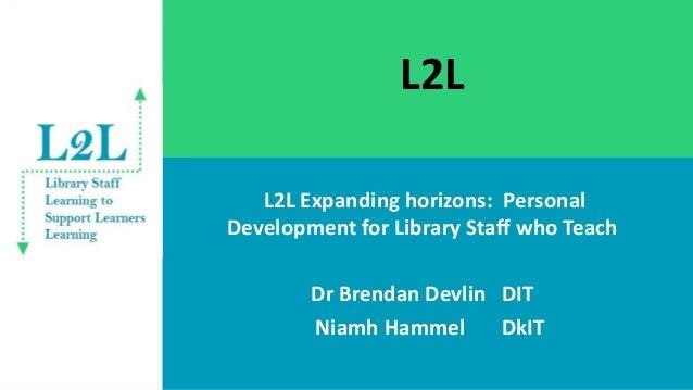 L2L L2L Expanding horizons: Personal Development for Library Staff who Teach Dr Brendan Devlin DIT Niamh Hammel DkIT