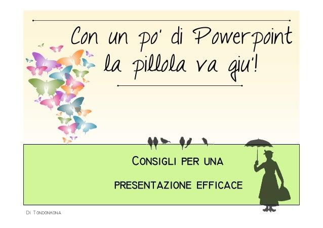 Con un po' di Powerpoint  la pillola va giu'!  Consigli per una  presentazione efficace  Di Tondonkona