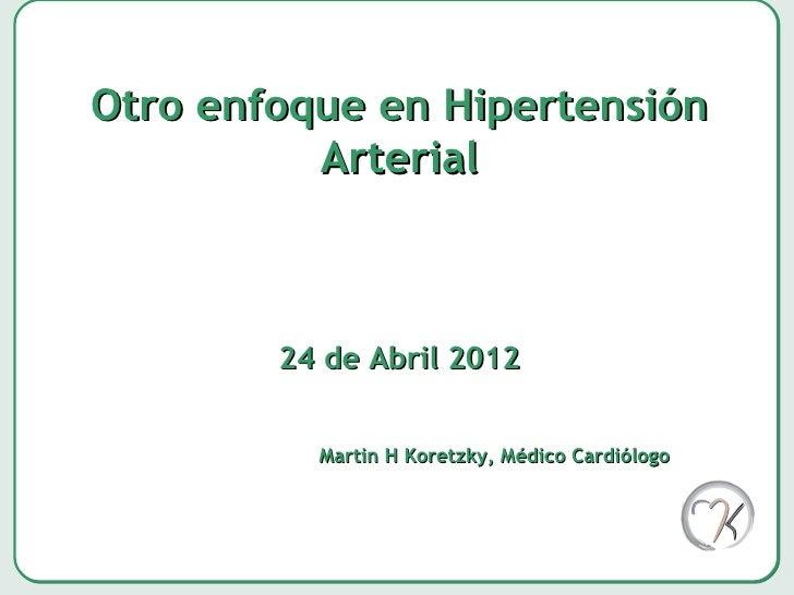 Otro enfoque en Hipertensión          Arterial        24 de Abril 2012          Martin H Koretzky, Médico Cardiólogo